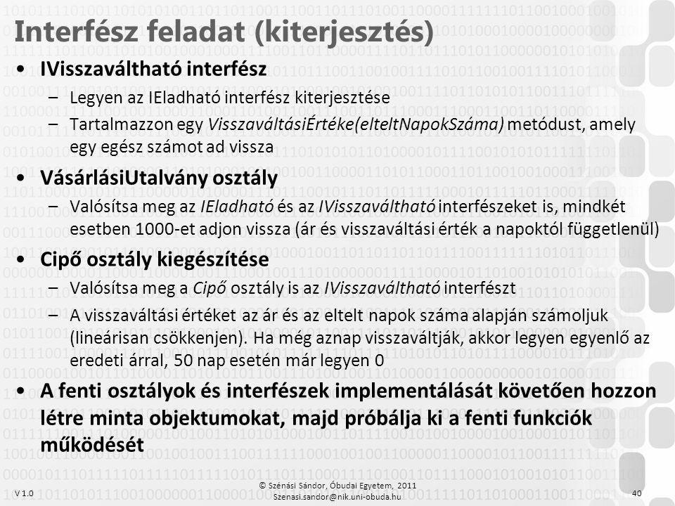 V 1.0 •IVisszaváltható interfész –Legyen az IEladható interfész kiterjesztése –Tartalmazzon egy VisszaváltásiÉrtéke(elteltNapokSzáma) metódust, amely