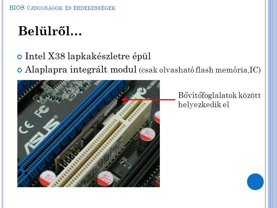 Intel X38 lapkakészletre épül Alaplapra integrált modul (csak olvasható flash memória,IC) BIOS ÚJDONSÁGOK ÉS ÉRDEKESSÉGEK Belülről… Bővítőfoglalatok k