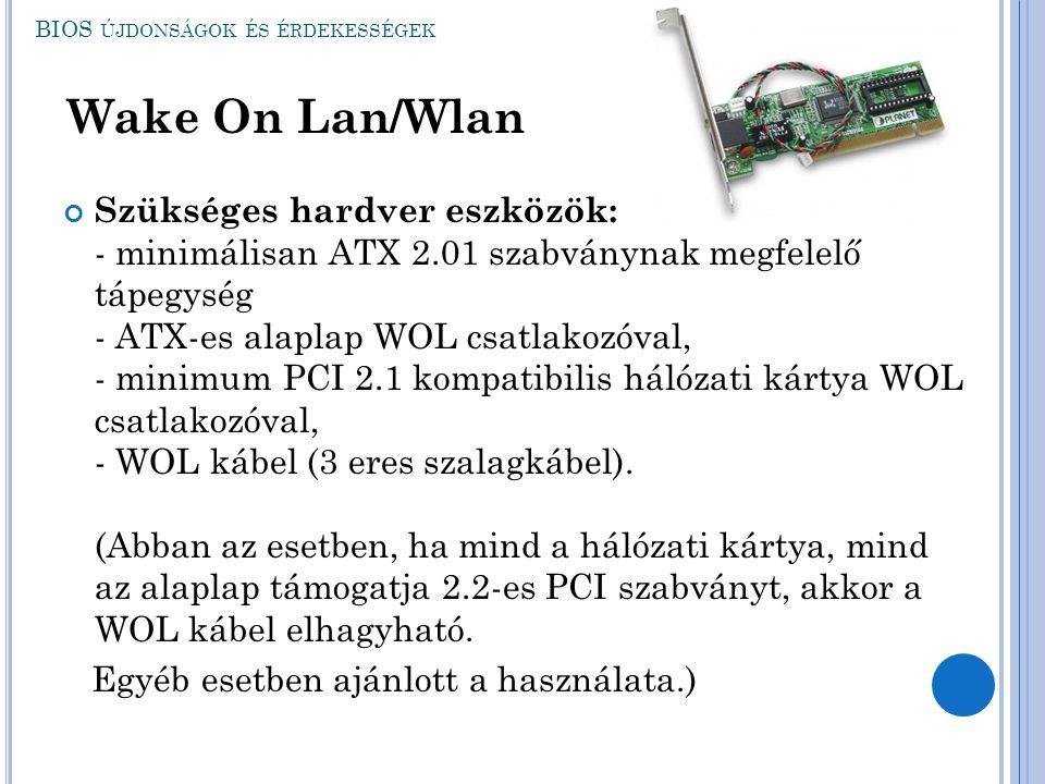 BIOS ÚJDONSÁGOK ÉS ÉRDEKESSÉGEK Wake On Lan/Wlan Szükséges hardver eszközök: - minimálisan ATX 2.01 szabványnak megfelelő tápegység - ATX-es alaplap W