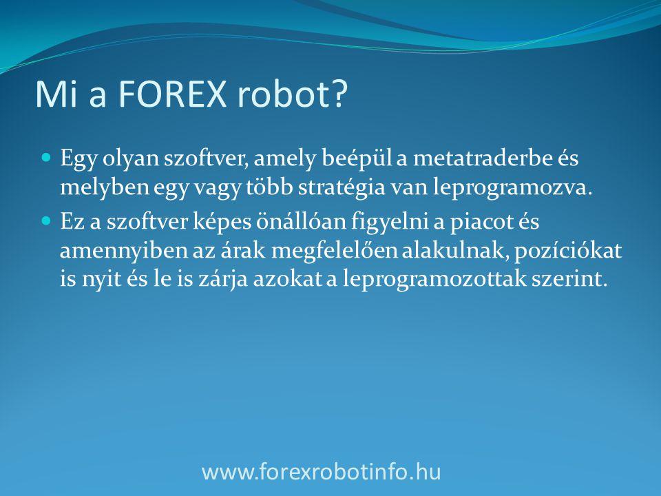 Mi a FOREX robot?  Egy olyan szoftver, amely beépül a metatraderbe és melyben egy vagy több stratégia van leprogramozva.  Ez a szoftver képes önálló