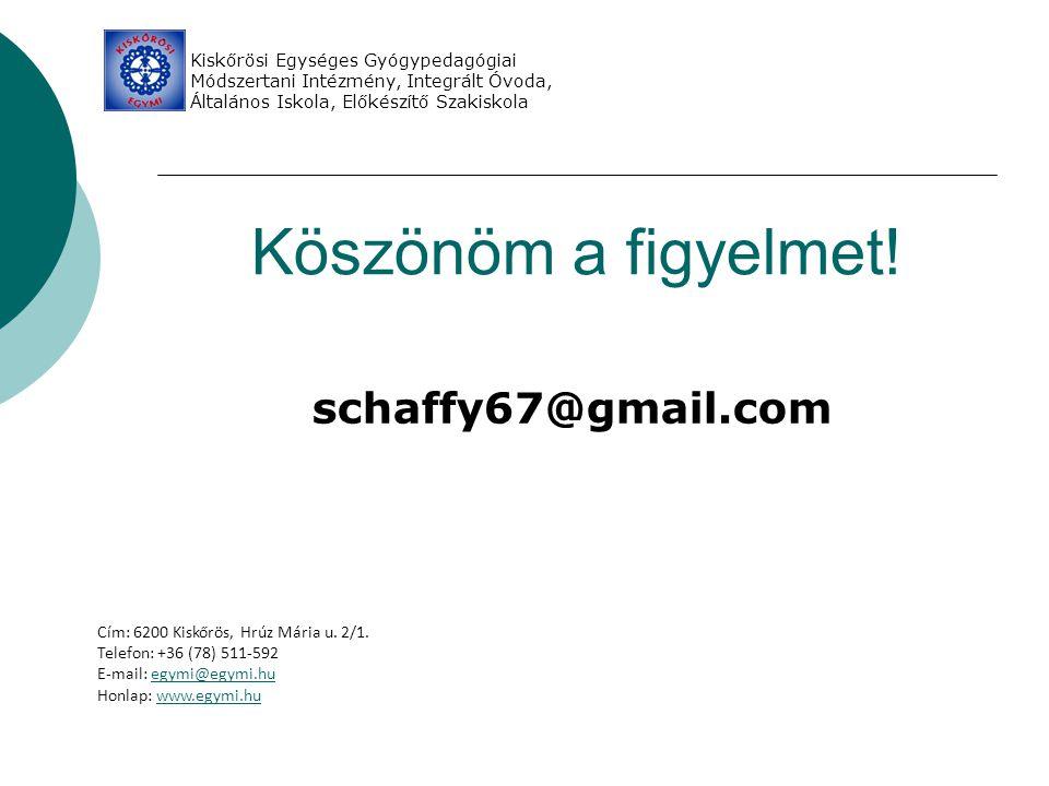 Köszönöm a figyelmet! schaffy67@gmail.com Kiskőrösi Egységes Gyógypedagógiai Módszertani Intézmény, Integrált Óvoda, Általános Iskola, Előkészítő Szak