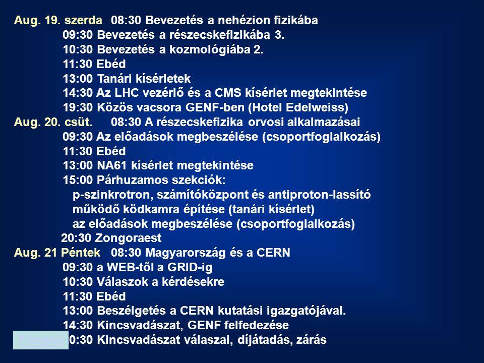 Aug. 19. szerda 08:30 Bevezetés a nehézion fizikába 09:30 Bevezetés a részecskefizikába 3. 10:30 Bevezetés a kozmológiába 2. 11:30 Ebéd 13:00 Tanári k