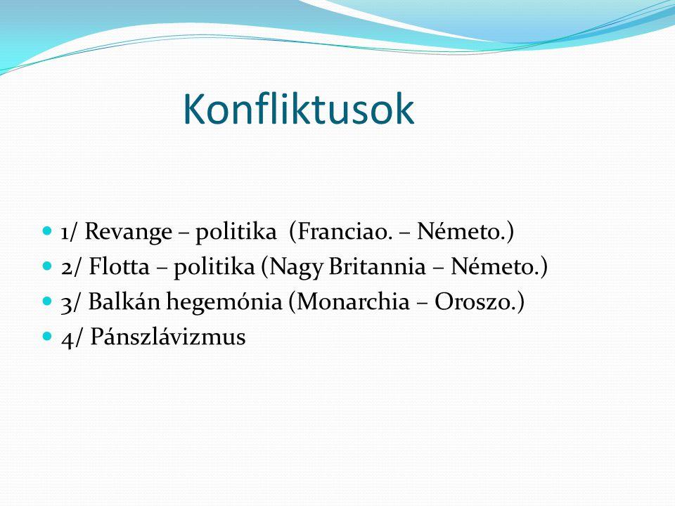 Konfliktusok  1/ Revange – politika (Franciao. – Németo.)  2/ Flotta – politika (Nagy Britannia – Németo.)  3/ Balkán hegemónia (Monarchia – Oroszo