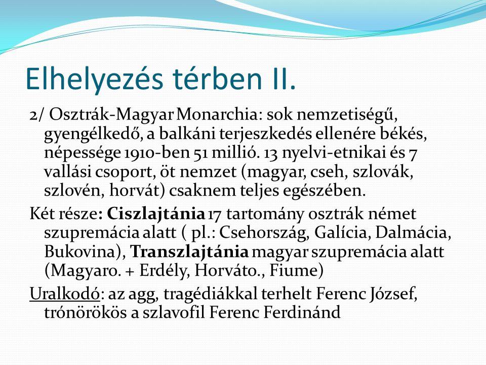Elhelyezés térben II. 2/ Osztrák-Magyar Monarchia: sok nemzetiségű, gyengélkedő, a balkáni terjeszkedés ellenére békés, népessége 1910-ben 51 millió.