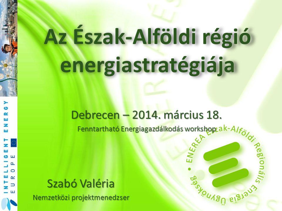 Az Észak-Alföldi régió energiastratégiája Szabó Valéria Nemzetközi projektmenedzser Debrecen – 2014. március 18. Fenntartható Energiagazdálkodás works