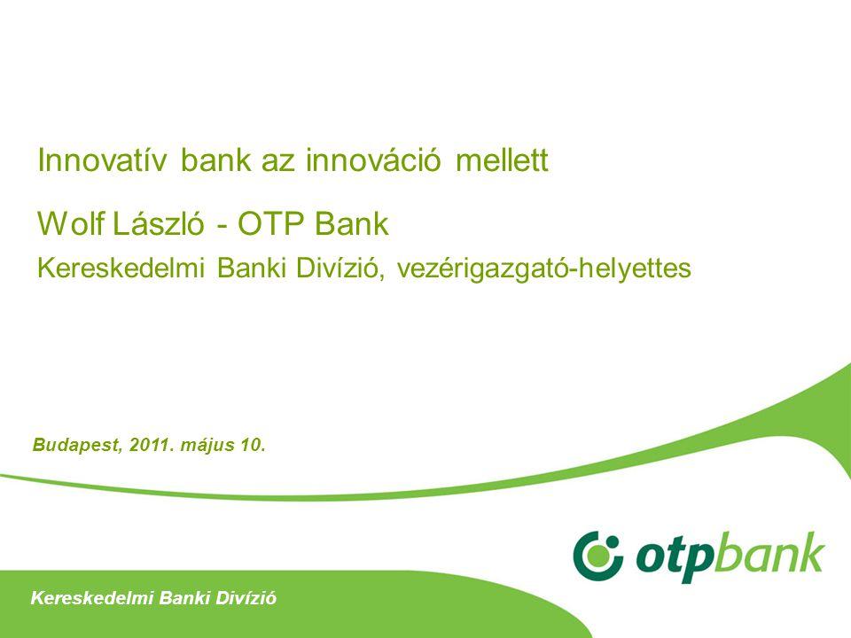 Innovatív bank az innováció mellett Wolf László - OTP Bank Kereskedelmi Banki Divízió, vezérigazgató-helyettes Kereskedelmi Banki Divízió Budapest, 20