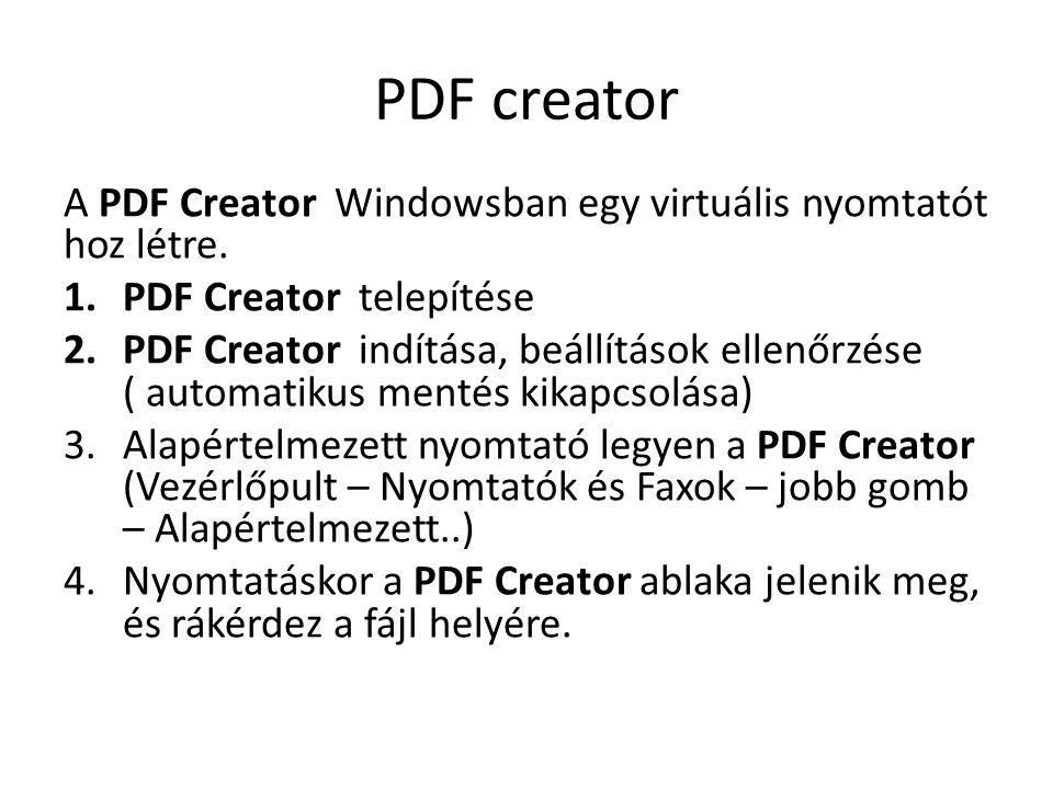 PDF creator A PDF Creator Windowsban egy virtuális nyomtatót hoz létre. 1.PDF Creator telepítése 2.PDF Creator indítása, beállítások ellenőrzése ( aut