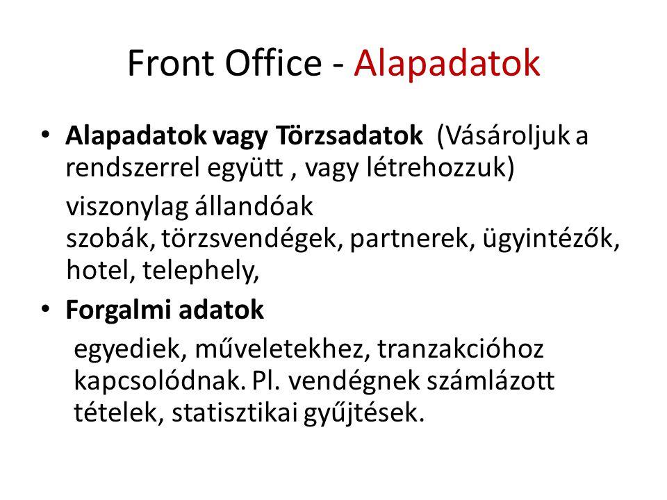 Front Office - Alapadatok • Alapadatok vagy Törzsadatok (Vásároljuk a rendszerrel együtt, vagy létrehozzuk) viszonylag állandóak szobák, törzsvendégek, partnerek, ügyintézők, hotel, telephely, • Forgalmi adatok egyediek, műveletekhez, tranzakcióhoz kapcsolódnak.