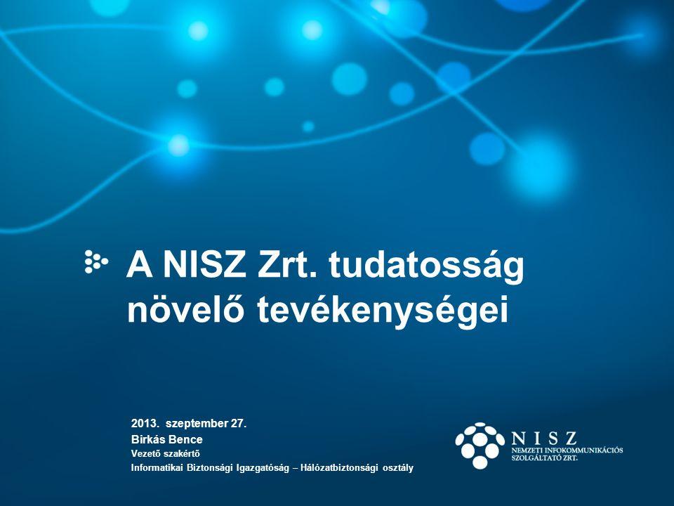 A NISZ Zrt. tudatosság növelő tevékenységei 2013. szeptember 27. Birkás Bence Vezető szakértő Informatikai Biztonsági Igazgatóság – Hálózatbiztonsági