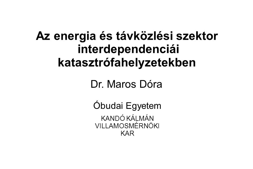 Az energia és távközlési szektor interdependenciái katasztrófahelyzetekben rDr. Maros Dóra Óbudai Egyetem KANDÓ KÁLMÁN VILLAMOSMÉRNÖKI KAR