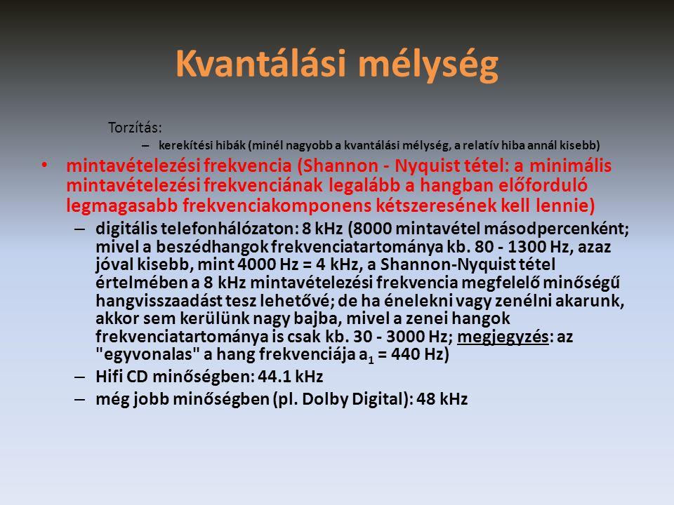 Kvantálási mélység Torzítás: – kerekítési hibák (minél nagyobb a kvantálási mélység, a relatív hiba annál kisebb) • mintavételezési frekvencia (Shannon - Nyquist tétel: a minimális mintavételezési frekvenciának legalább a hangban előforduló legmagasabb frekvenciakomponens kétszeresének kell lennie) – digitális telefonhálózaton: 8 kHz (8000 mintavétel másodpercenként; mivel a beszédhangok frekvenciatartománya kb.
