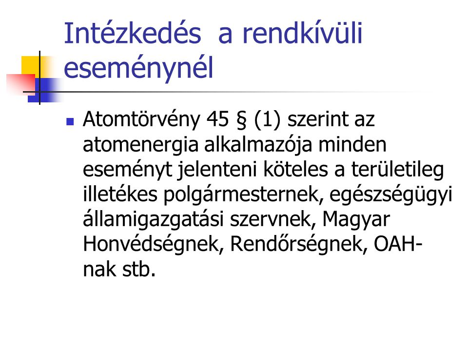 Intézkedés a rendkívüli eseménynél  Atomtörvény 45 § (1) szerint az atomenergia alkalmazója minden eseményt jelenteni köteles a területileg illetékes