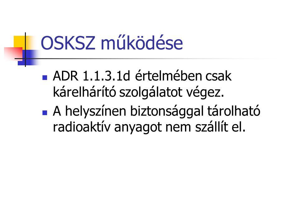OSKSZ működése  ADR 1.1.3.1d értelmében csak kárelhárító szolgálatot végez.  A helyszínen biztonsággal tárolható radioaktív anyagot nem szállít el.