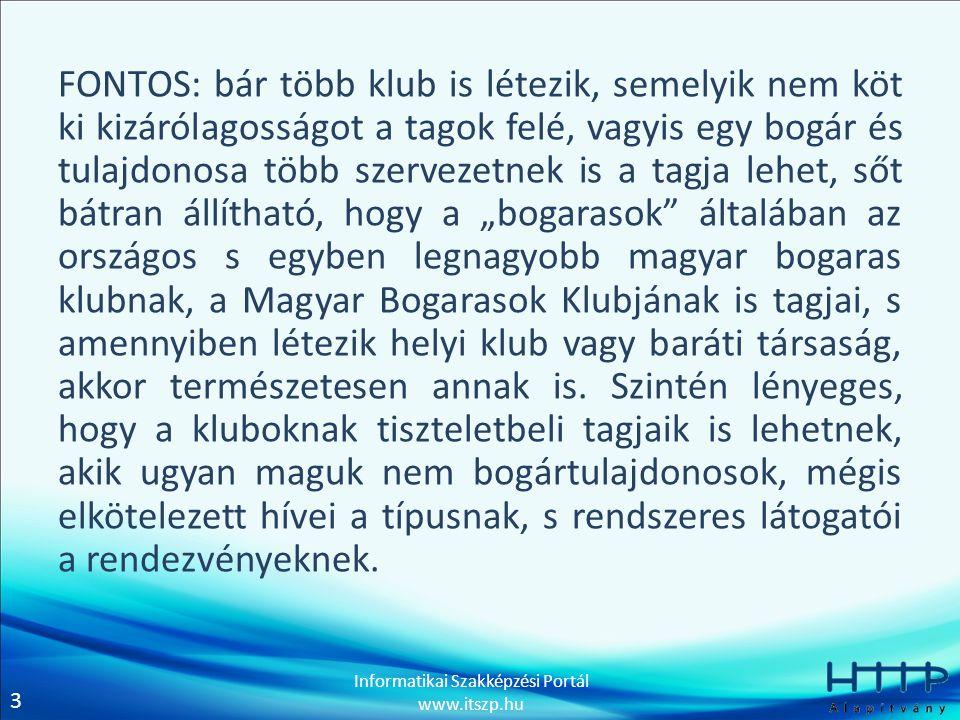 """3 Informatikai Szakképzési Portál www.itszp.hu FONTOS: bár több klub is létezik, semelyik nem köt ki kizárólagosságot a tagok felé, vagyis egy bogár és tulajdonosa több szervezetnek is a tagja lehet, sőt bátran állítható, hogy a """"bogarasok általában az országos s egyben legnagyobb magyar bogaras klubnak, a Magyar Bogarasok Klubjának is tagjai, s amennyiben létezik helyi klub vagy baráti társaság, akkor természetesen annak is."""
