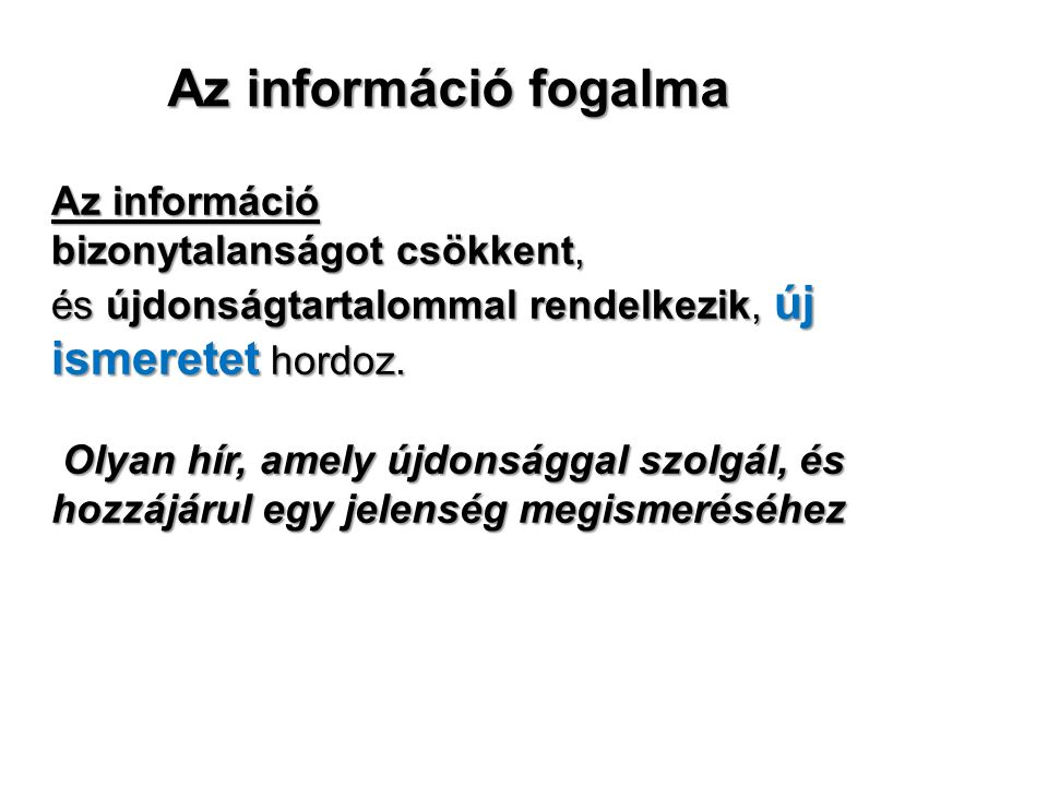 Az információ fogalma Az információ bizonytalanságot csökkent, és újdonságtartalommal rendelkezik, új ismeretet hordoz. Olyan hír, amely újdonsággal s