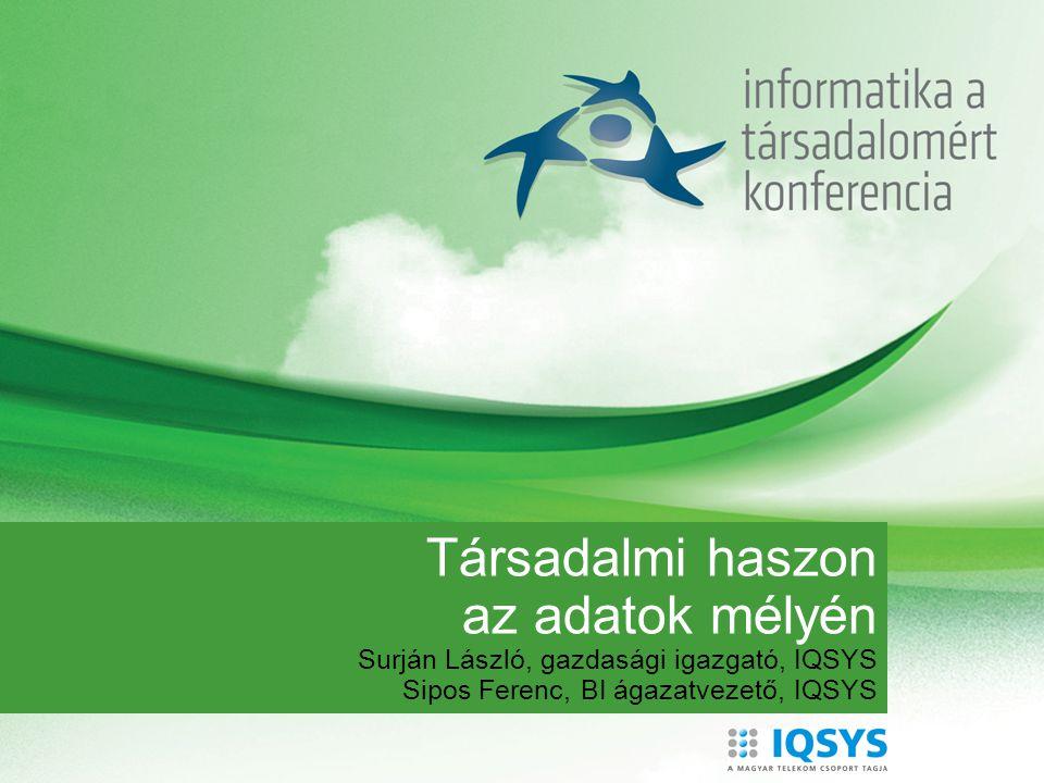 Társadalmi haszon az adatok mélyén Surján László, gazdasági igazgató, IQSYS Sipos Ferenc, BI ágazatvezető, IQSYS