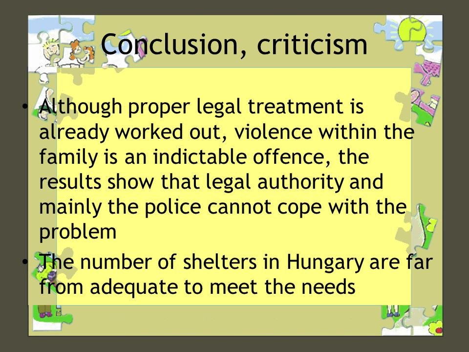 Conclusion, criticism • Although proper legal treatment is already worked out, violence within the family is an indictable offence, the results show that legal authority and mainly the police cannot cope with the problem • The number of shelters in Hungary are far from adequate to meet the needs