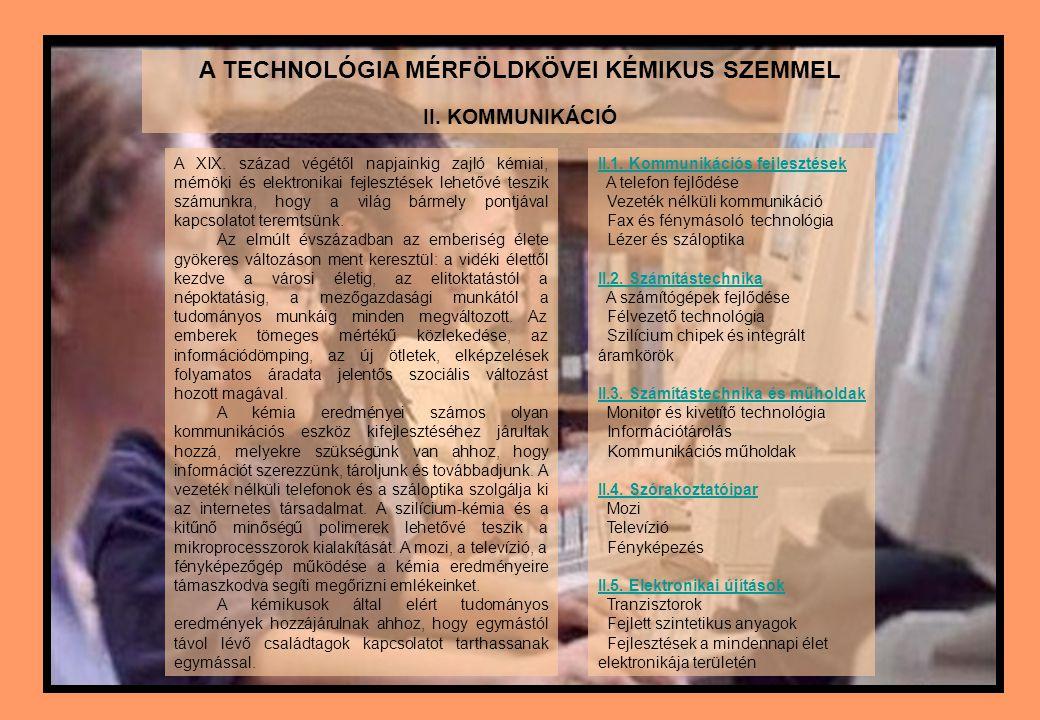 A TECHNOLÓGIA MÉRFÖLDKÖVEI KÉMIKUS SZEMMEL II. KOMMUNIKÁCIÓ A XIX. század végétől napjainkig zajló kémiai, mérnöki és elektronikai fejlesztések lehető