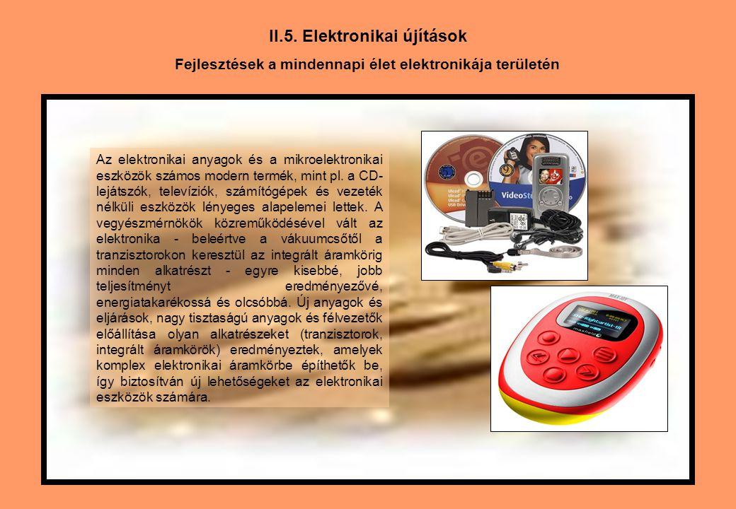 II.5. Elektronikai újítások Fejlesztések a mindennapi élet elektronikája területén Az elektronikai anyagok és a mikroelektronikai eszközök számos mode