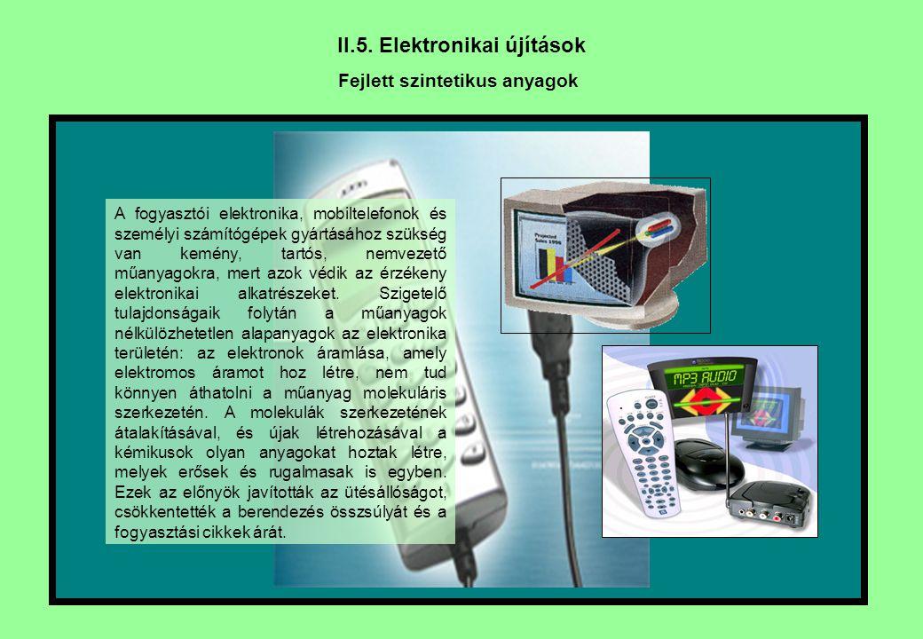II.5. Elektronikai újítások Fejlett szintetikus anyagok A fogyasztói elektronika, mobiltelefonok és személyi számítógépek gyártásához szükség van kemé