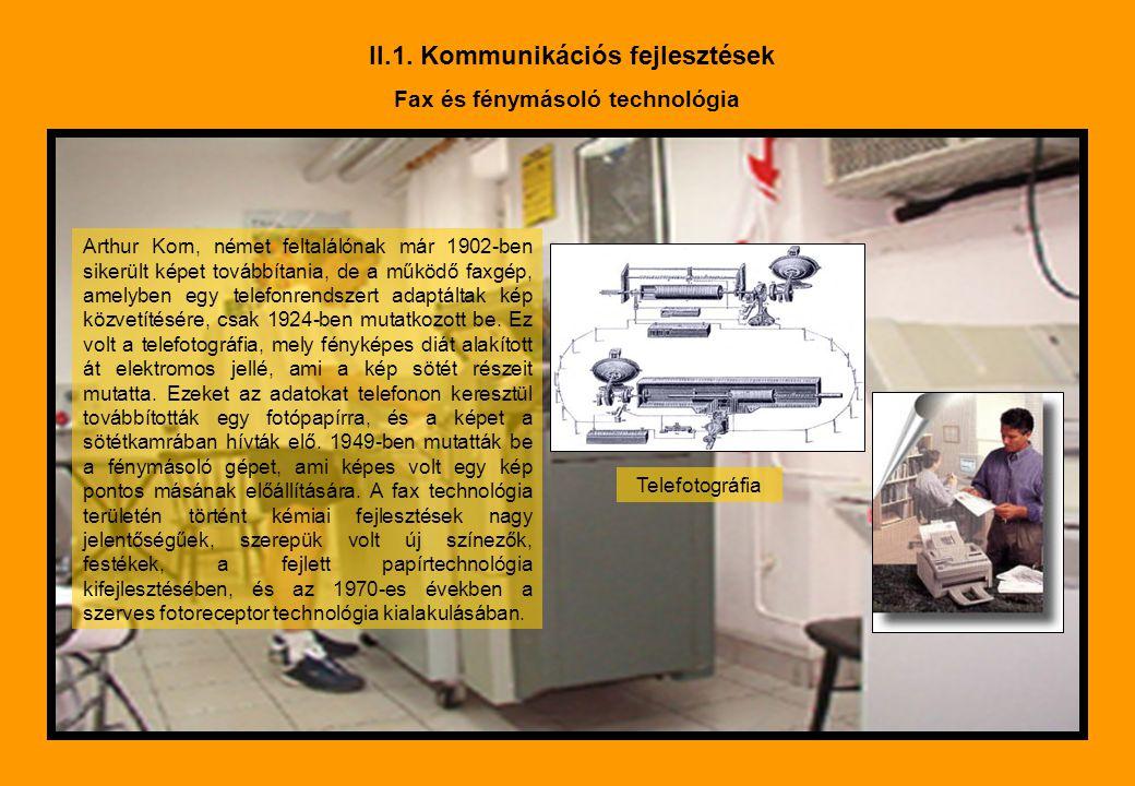 II.1. Kommunikációs fejlesztések Fax és fénymásoló technológia Arthur Korn, német feltalálónak már 1902-ben sikerült képet továbbítania, de a működő f