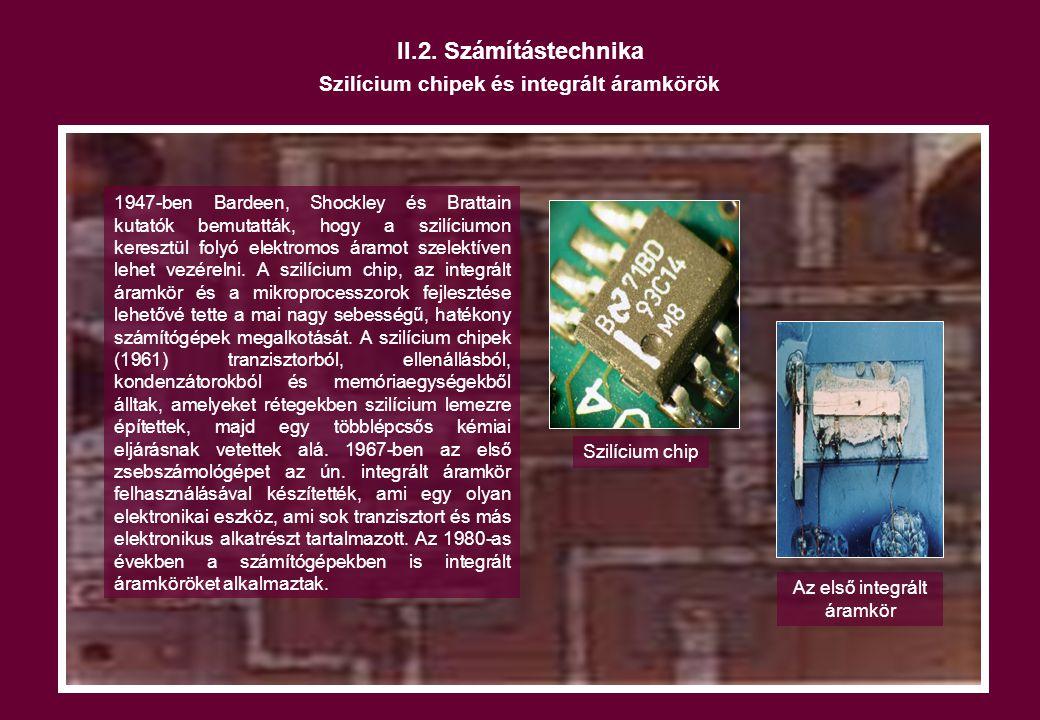 II.2. Számítástechnika Szilícium chipek és integrált áramkörök 1947-ben Bardeen, Shockley és Brattain kutatók bemutatták, hogy a szilíciumon keresztül