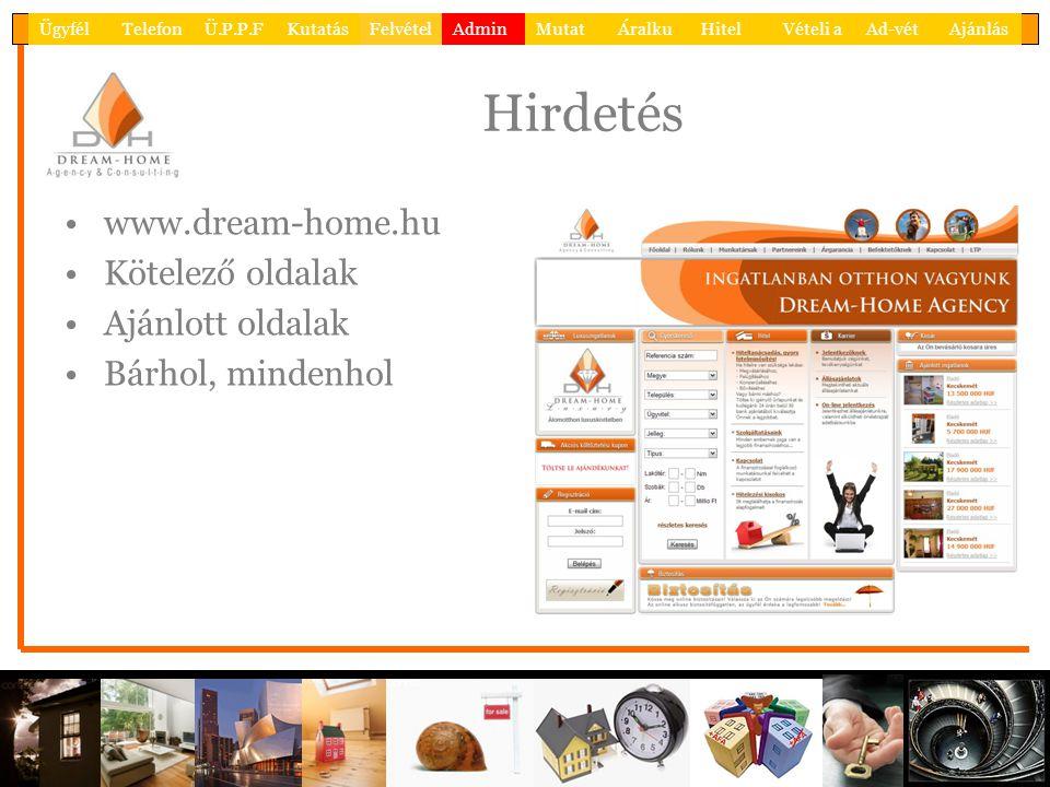 Hirdetés •www.dream-home.hu •Kötelező oldalak •Ajánlott oldalak •Bárhol, mindenhol ÜgyfélTelefonÜ.P.P.FKutatásFelvételAdminMutatÁralkuHitelVételi aAd-vétAjánlás