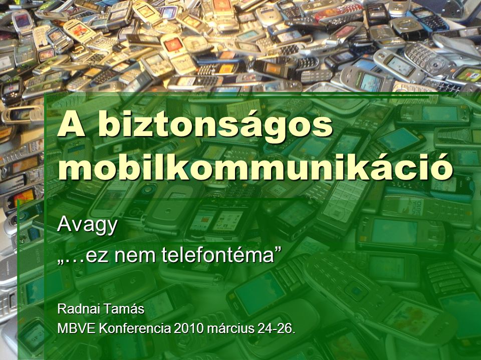 """A biztonságos mobilkommunikáció Avagy """"…ez nem telefontéma Radnai Tamás MBVE Konferencia 2010 március 24-26."""