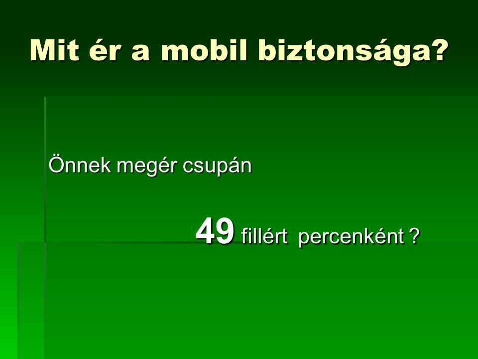 Mit ér a mobil biztonsága? Önnek megér csupán 49 fillért percenként ?