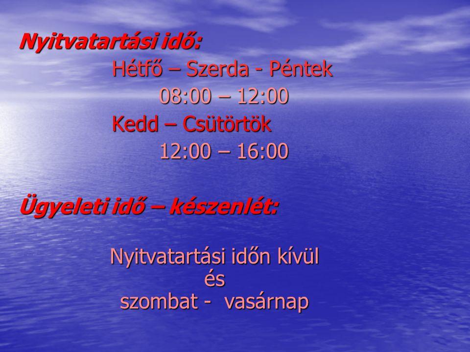 Nyitvatartási idő: Hétfő – Szerda - Péntek 08:00 – 12:00 Kedd – Csütörtök 12:00 – 16:00 Ügyeleti idő – készenlét: Nyitvatartási időn kívül és szombat - vasárnap