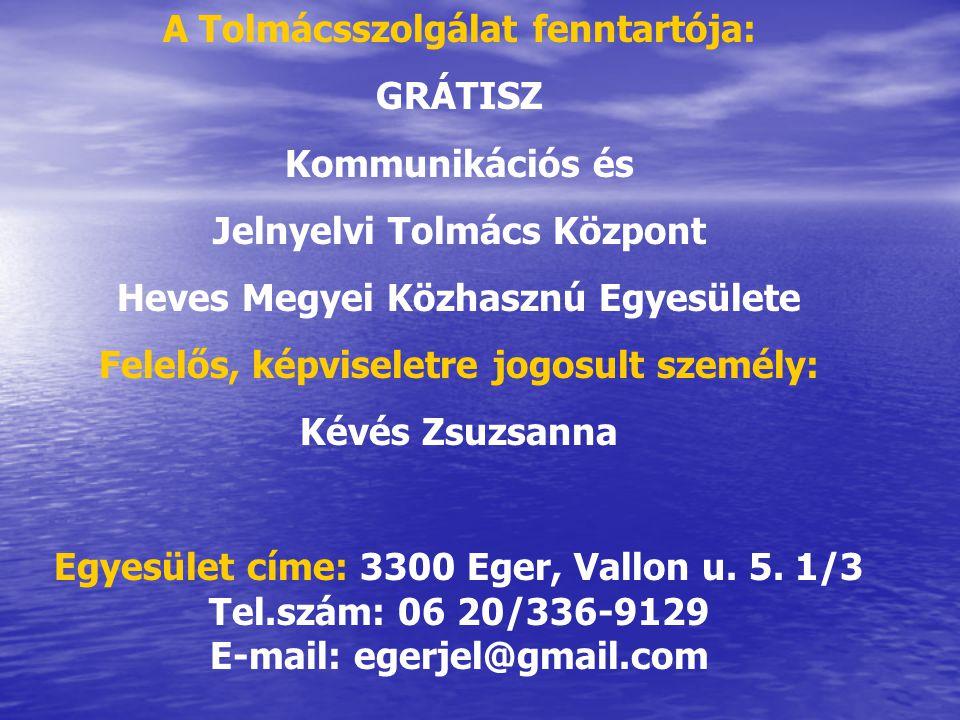 A Tolmácsszolgálat fenntartója: GRÁTISZ Kommunikációs és Jelnyelvi Tolmács Központ Heves Megyei Közhasznú Egyesülete Felelős, képviseletre jogosult személy: Kévés Zsuzsanna Egyesület címe: 3300 Eger, Vallon u.