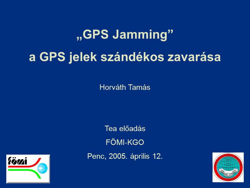 """""""GPS Jamming"""" a GPS jelek szándékos zavarása Horváth Tamás Tea előadás FÖMI-KGO Penc, 2005. április 12."""