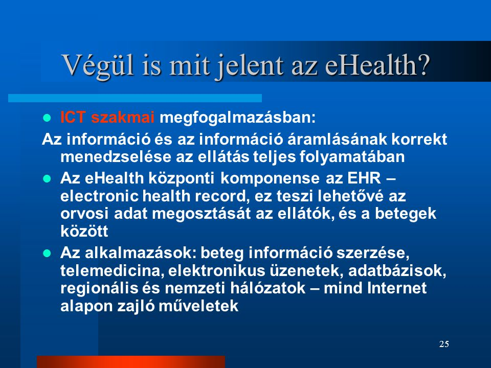 25 Végül is mit jelent az eHealth?  ICT szakmai megfogalmazásban: Az információ és az információ áramlásának korrekt menedzselése az ellátás teljes f