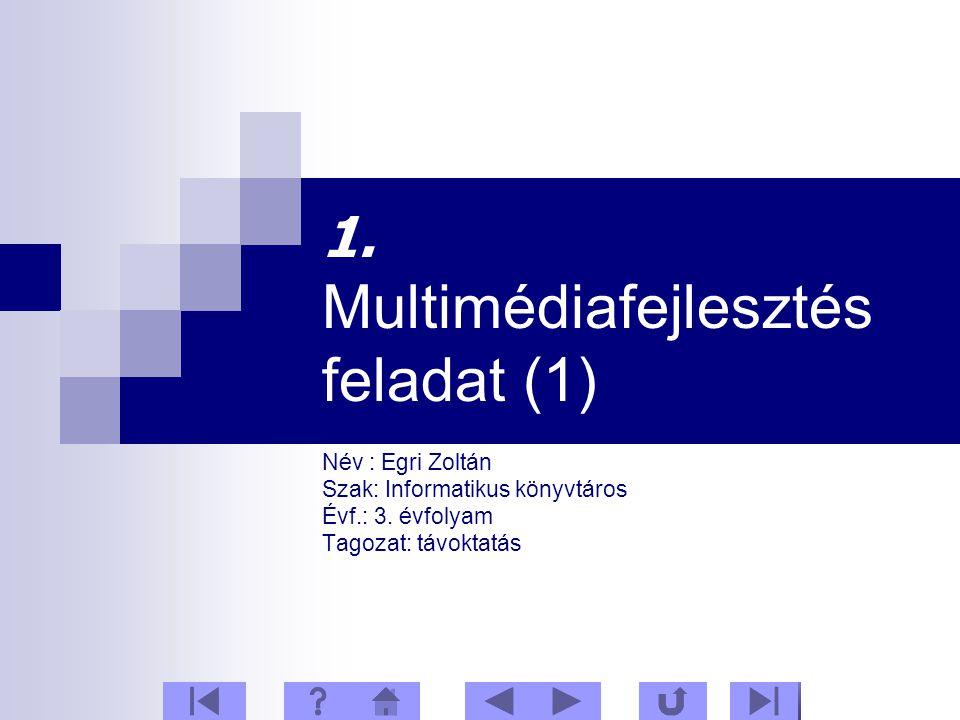 1. Multimédiafejlesztés feladat (1) Név : Egri Zoltán Szak: Informatikus könyvtáros Évf.: 3.