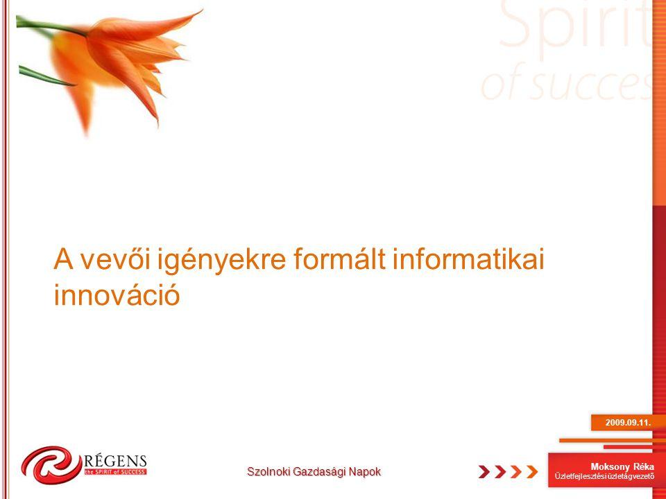 Moksony Réka Üzletfejlesztési üzletágvezető A vevői igényekre formált informatikai innováció 2009.09.11. Szolnoki Gazdasági Napok