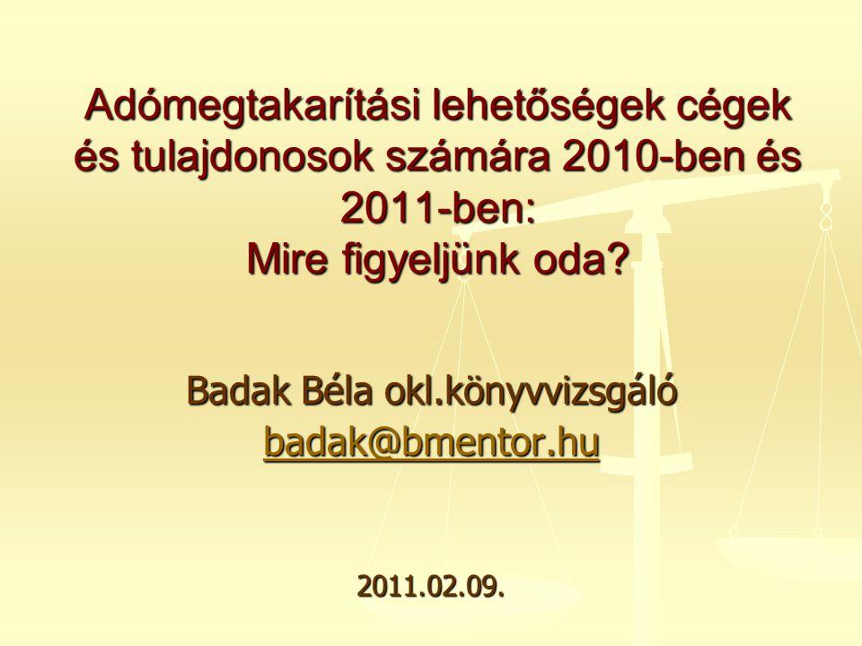 Badak Béla okl.könyvvizsgáló badak@bmentor.hu 2011.02.09. Adómegtakarítási lehetőségek cégek és tulajdonosok számára 2010-ben és 2011-ben: Mire figyel