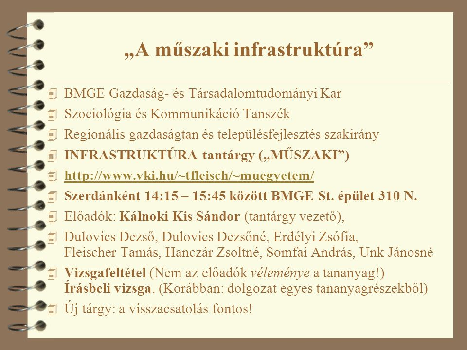 """""""A műszaki infrastruktúra 4 BMGE Gazdaság- és Társadalomtudományi Kar 4 Szociológia és Kommunikáció Tanszék 4 Regionális gazdaságtan és településfejlesztés szakirány 4 INFRASTRUKTÚRA tantárgy (""""MŰSZAKI ) 4 http://www.vki.hu/~tfleisch/~muegyetem/ http://www.vki.hu/~tfleisch/~muegyetem/ 4 Szerdánként 14:15 – 15:45 között BMGE St."""