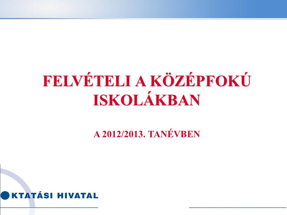 FELVÉTELI A KÖZÉPFOKÚ ISKOLÁKBAN A 2012/2013. TANÉVBEN