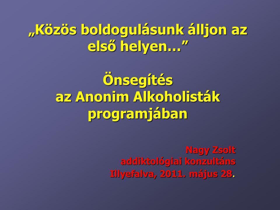 """""""Közös boldogulásunk álljon az első helyen…"""" Önsegítés az Anonim Alkoholisták programjában Nagy Zsolt addiktológiai konzultáns Illyefalva, 2011. május"""