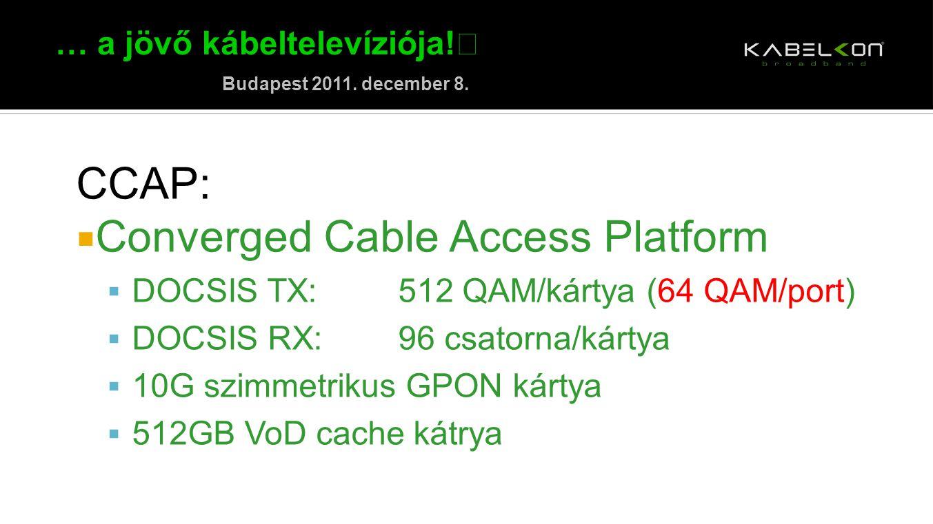 … a jövő kábeltelevíziója! Budapest 2011. december 8. CCAP:  Converged Cable Access Platform  DOCSIS TX:512 QAM/kártya (64 QAM/port)  DOCSIS RX:96