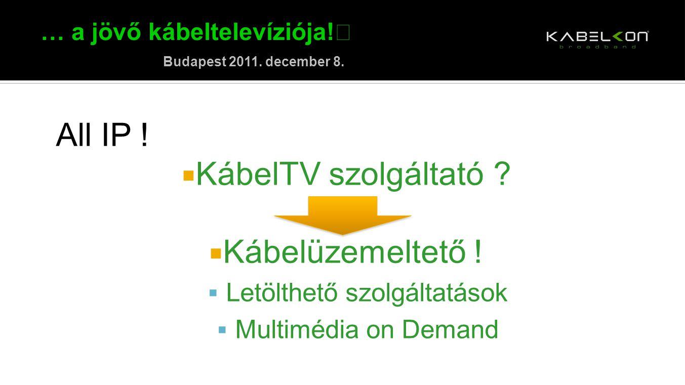 … a jövő kábeltelevíziója! Budapest 2011. december 8. All IP !  KábelTV szolgáltató ?  Kábelüzemeltető !  Letölthető szolgáltatások  Multimédia on