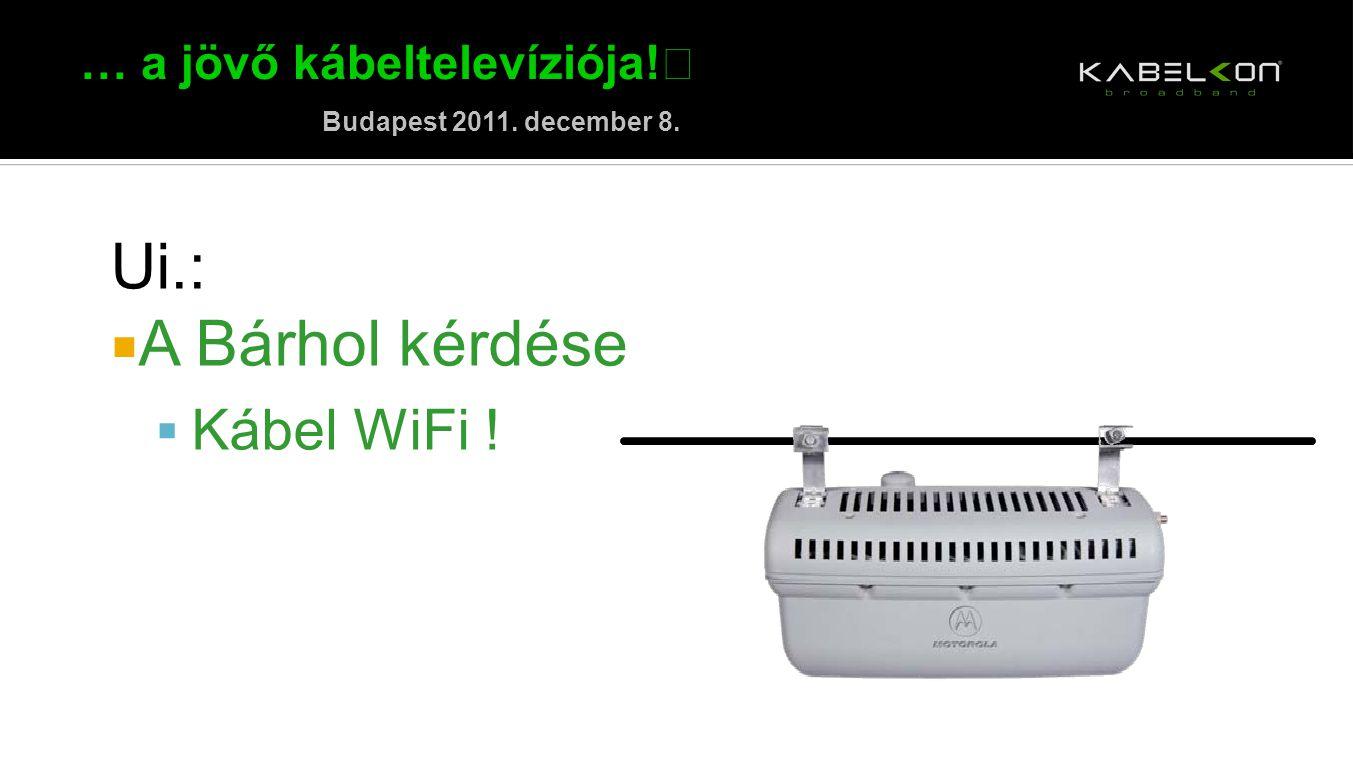 … a jövő kábeltelevíziója! Budapest 2011. december 8. Ui.:  A Bárhol kérdése  Kábel WiFi !