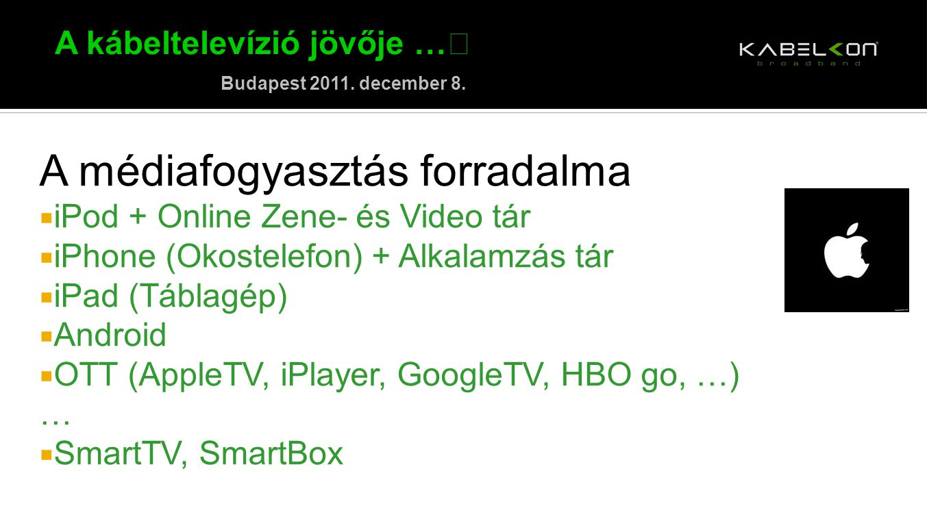 A kábeltelevízió jövője … Budapest 2011. december 8. A médiafogyasztás forradalma  iPod + Online Zene- és Video tár  iPhone (Okostelefon) + Alkalamz