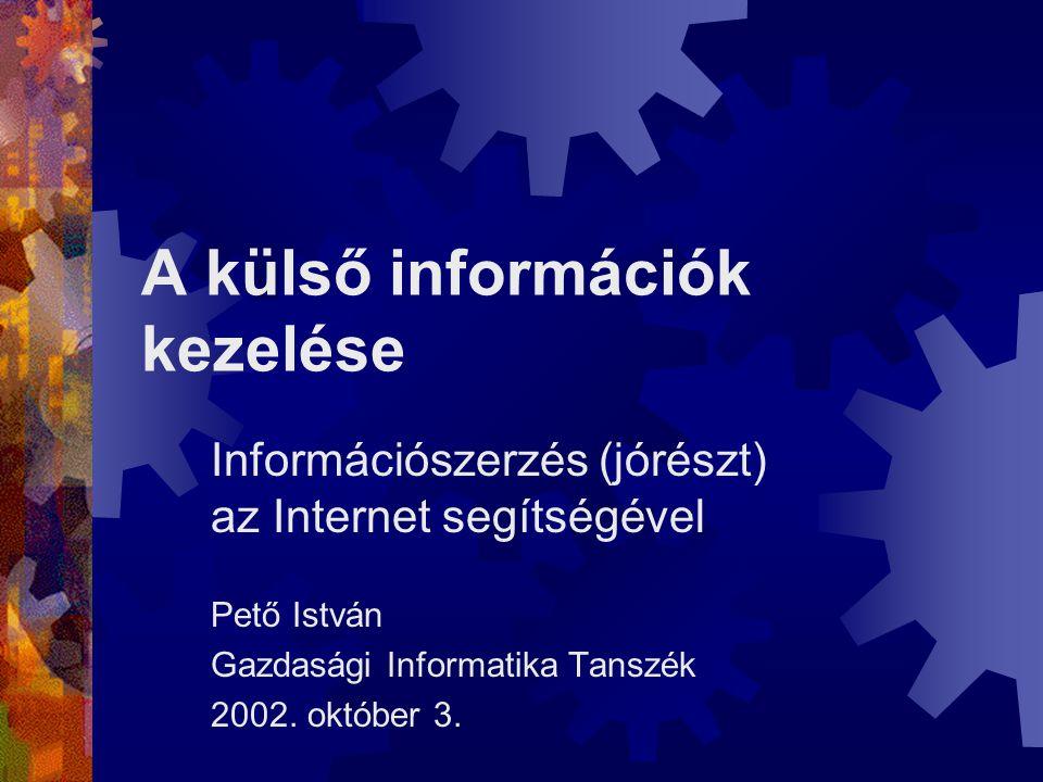 A külső információk kezelése Információszerzés (jórészt) az Internet segítségével Pető István Gazdasági Informatika Tanszék 2002.