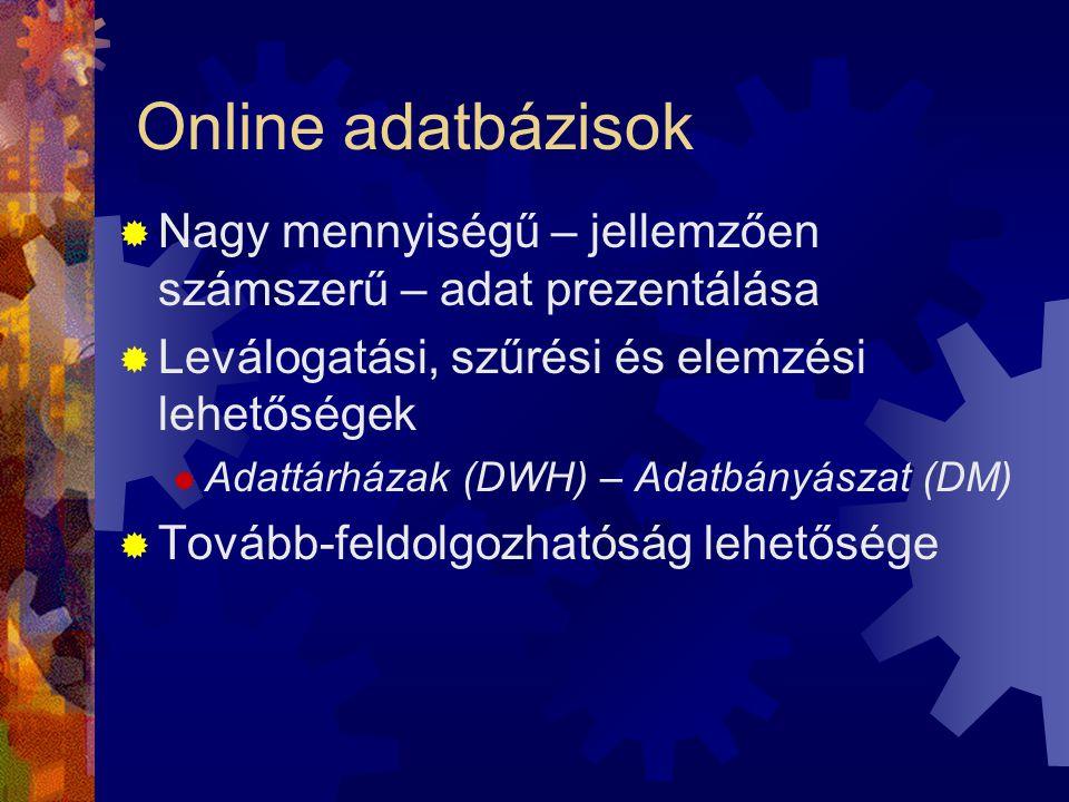 Online adatbázisok  Nagy mennyiségű – jellemzően számszerű – adat prezentálása  Leválogatási, szűrési és elemzési lehetőségek  Adattárházak (DWH) – Adatbányászat (DM)  Tovább-feldolgozhatóság lehetősége