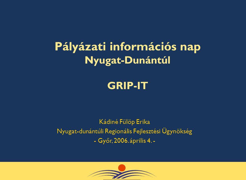 Pályázati információs nap Nyugat-Dunántúl GRIP-IT Kádiné Fülöp Erika Nyugat-dunántúli Regionális Fejlesztési Ügynökség - Győr, 2006. április 4. -