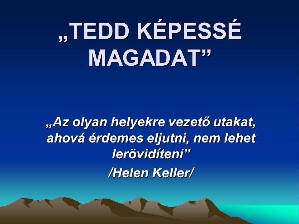 """""""TEDD KÉPESSÉ MAGADAT """"Az olyan helyekre vezető utakat, ahová érdemes eljutni, nem lehet lerövidíteni /Helen Keller/"""