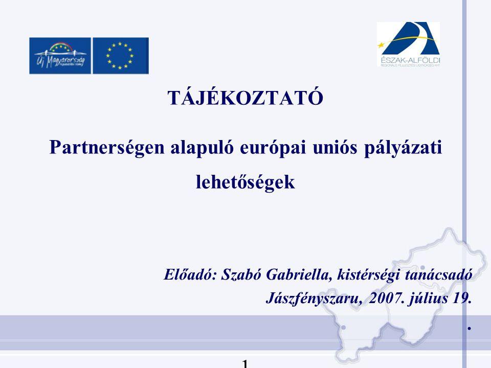 TÁJÉKOZTATÓ Partnerségen alapuló európai uniós pályázati lehetőségek Előadó: Szabó Gabriella, kistérségi tanácsadó Jászfényszaru, 2007.