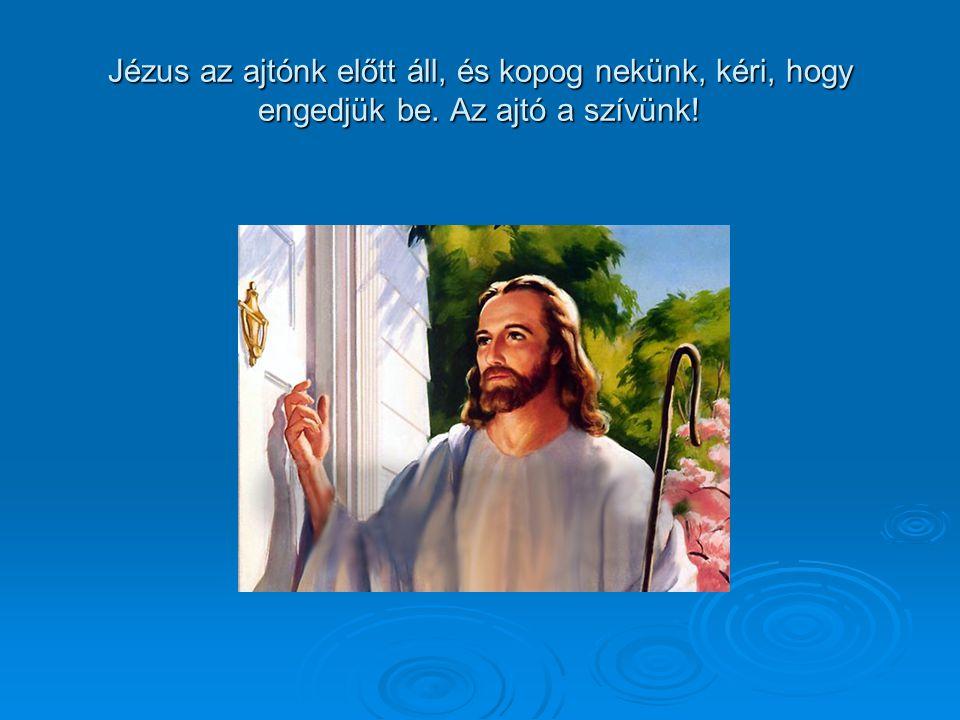 Jézus az ajtónk előtt áll, és kopog nekünk, kéri, hogy engedjük be. Az ajtó a szívünk!