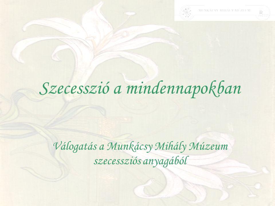 Szecesszió a mindennapokban Válogatás a Munkácsy Mihály Múzeum szecessziós anyagából